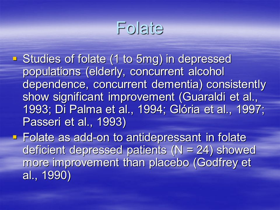 Folate Studies of folate (1 to 5mg) in depressed populations (elderly, concurrent alcohol dependence, concurrent dementia) consistently show significant improvement (Guaraldi et al., 1993; Di Palma et al., 1994; Glória et al., 1997; Passeri et al., 1993) Studies of folate (1 to 5mg) in depressed populations (elderly, concurrent alcohol dependence, concurrent dementia) consistently show significant improvement (Guaraldi et al., 1993; Di Palma et al., 1994; Glória et al., 1997; Passeri et al., 1993) Folate as add-on to antidepressant in folate deficient depressed patients (N = 24) showed more improvement than placebo (Godfrey et al., 1990) Folate as add-on to antidepressant in folate deficient depressed patients (N = 24) showed more improvement than placebo (Godfrey et al., 1990)