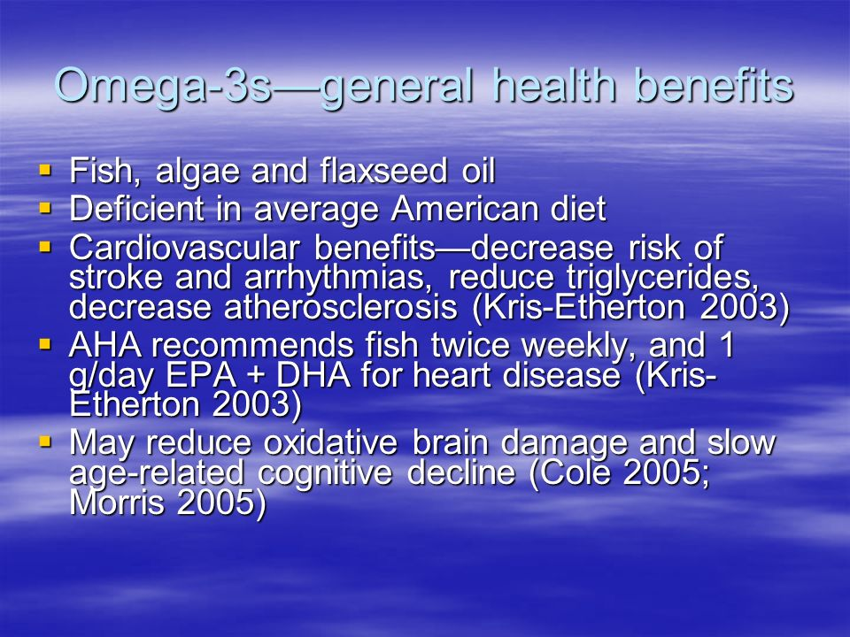 Omega-3sgeneral health benefits Fish, algae and flaxseed oil Fish, algae and flaxseed oil Deficient in average American diet Deficient in average American diet Cardiovascular benefitsdecrease risk of stroke and arrhythmias, reduce triglycerides, decrease atherosclerosis (Kris-Etherton 2003) Cardiovascular benefitsdecrease risk of stroke and arrhythmias, reduce triglycerides, decrease atherosclerosis (Kris-Etherton 2003) AHA recommends fish twice weekly, and 1 g/day EPA + DHA for heart disease (Kris- Etherton 2003) AHA recommends fish twice weekly, and 1 g/day EPA + DHA for heart disease (Kris- Etherton 2003) May reduce oxidative brain damage and slow age-related cognitive decline (Cole 2005; Morris 2005) May reduce oxidative brain damage and slow age-related cognitive decline (Cole 2005; Morris 2005)