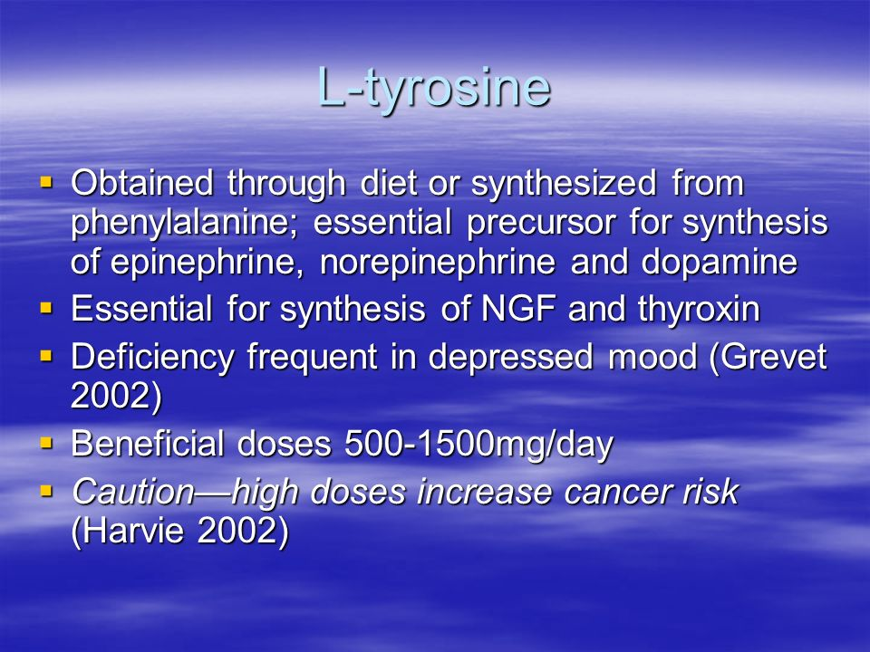 L-tyrosine Obtained through diet or synthesized from phenylalanine; essential precursor for synthesis of epinephrine, norepinephrine and dopamine Obtained through diet or synthesized from phenylalanine; essential precursor for synthesis of epinephrine, norepinephrine and dopamine Essential for synthesis of NGF and thyroxin Essential for synthesis of NGF and thyroxin Deficiency frequent in depressed mood (Grevet 2002) Deficiency frequent in depressed mood (Grevet 2002) Beneficial doses mg/day Beneficial doses mg/day Cautionhigh doses increase cancer risk (Harvie 2002) Cautionhigh doses increase cancer risk (Harvie 2002)