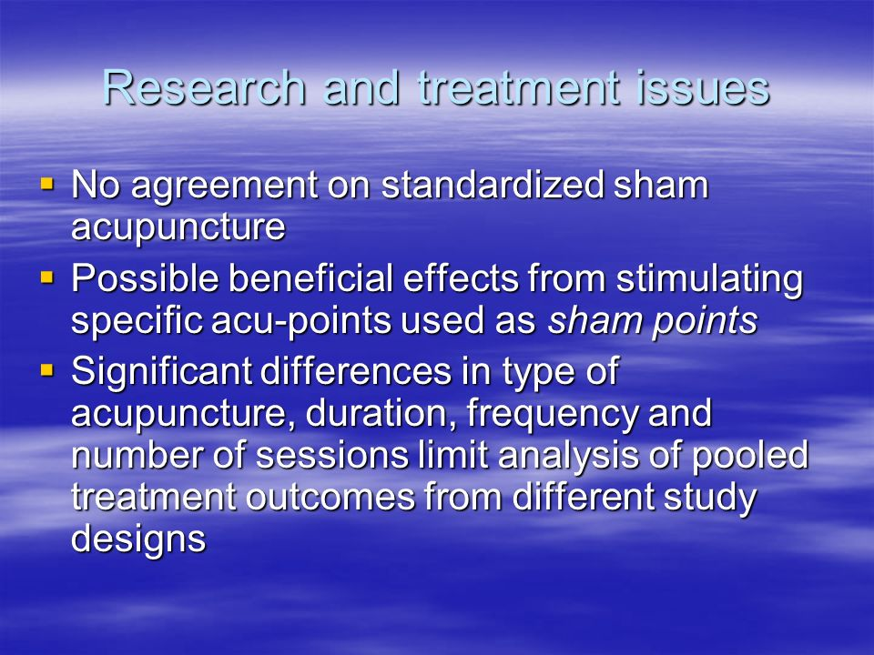 Research and treatment issues No agreement on standardized sham acupuncture No agreement on standardized sham acupuncture Possible beneficial effects from stimulating specific acu-points used as sham points Possible beneficial effects from stimulating specific acu-points used as sham points Significant differences in type of acupuncture, duration, frequency and number of sessions limit analysis of pooled treatment outcomes from different study designs Significant differences in type of acupuncture, duration, frequency and number of sessions limit analysis of pooled treatment outcomes from different study designs