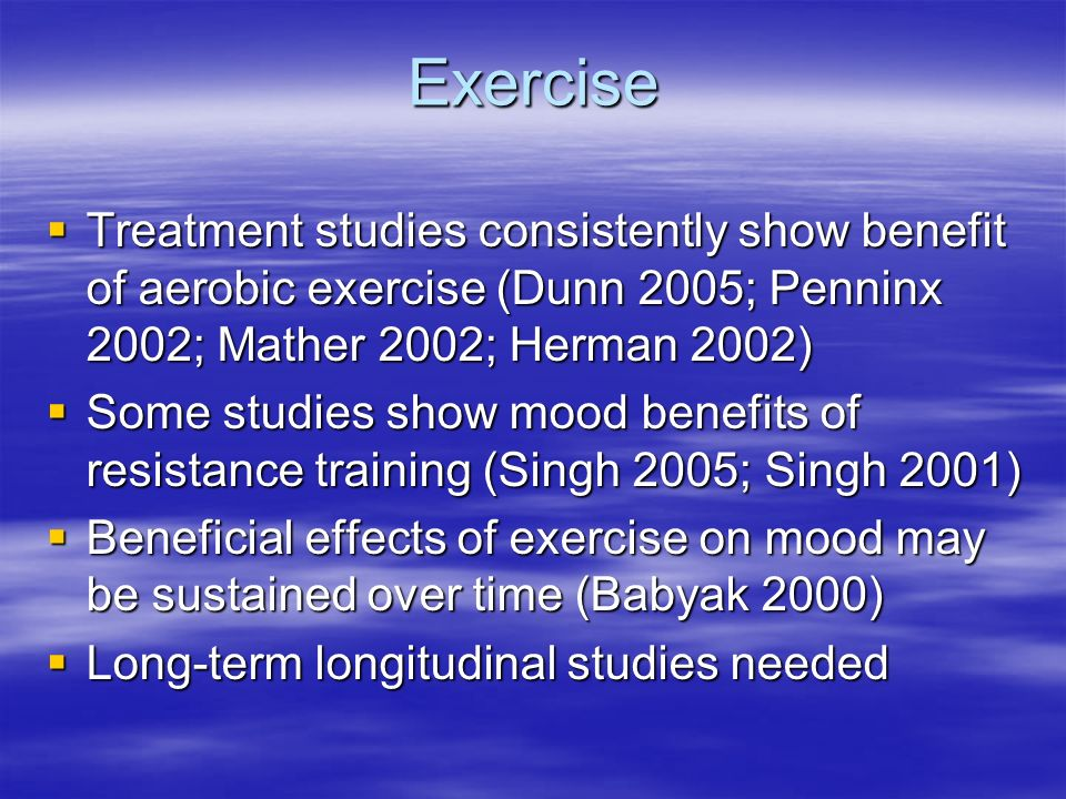 Exercise Treatment studies consistently show benefit of aerobic exercise (Dunn 2005; Penninx 2002; Mather 2002; Herman 2002) Treatment studies consistently show benefit of aerobic exercise (Dunn 2005; Penninx 2002; Mather 2002; Herman 2002) Some studies show mood benefits of resistance training (Singh 2005; Singh 2001) Some studies show mood benefits of resistance training (Singh 2005; Singh 2001) Beneficial effects of exercise on mood may be sustained over time (Babyak 2000) Beneficial effects of exercise on mood may be sustained over time (Babyak 2000) Long-term longitudinal studies needed Long-term longitudinal studies needed