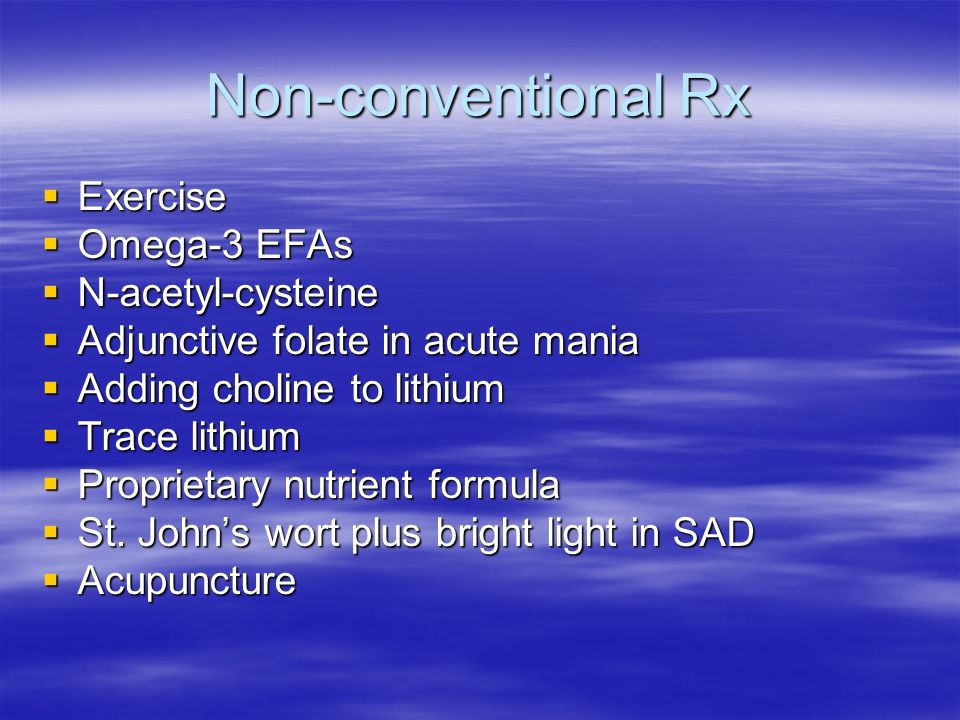 Non-conventional Rx Exercise Exercise Omega-3 EFAs Omega-3 EFAs N-acetyl-cysteine N-acetyl-cysteine Adjunctive folate in acute mania Adjunctive folate
