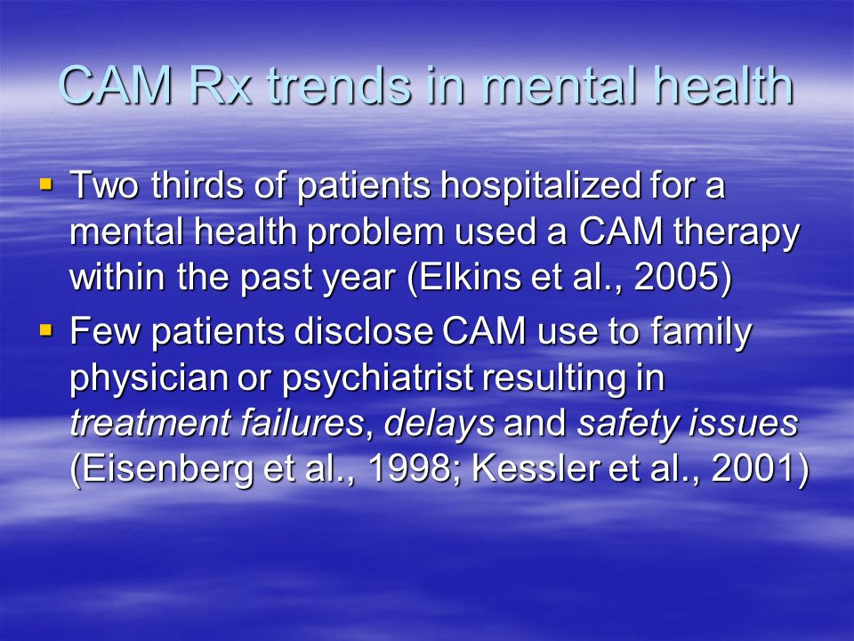 CAM Rx trends in mental health Two thirds of patients hospitalized for a mental health problem used a CAM therapy within the past year (Elkins et al.,