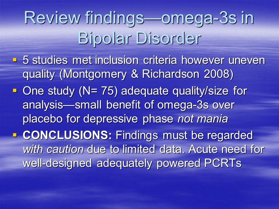 Review findingsomega-3s in Bipolar Disorder 5 studies met inclusion criteria however uneven quality (Montgomery & Richardson 2008) 5 studies met inclu