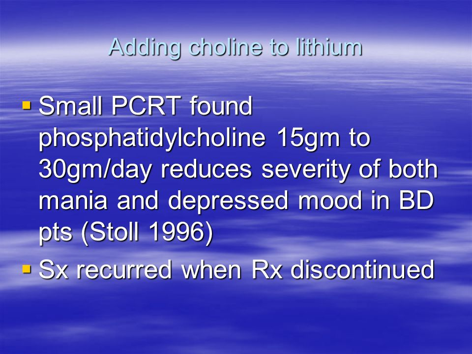 Adding choline to lithium Small PCRT found phosphatidylcholine 15gm to 30gm/day reduces severity of both mania and depressed mood in BD pts (Stoll 199