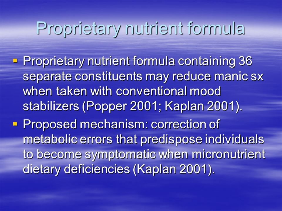 Proprietary nutrient formula Proprietary nutrient formula containing 36 separate constituents may reduce manic sx when taken with conventional mood stabilizers (Popper 2001; Kaplan 2001).