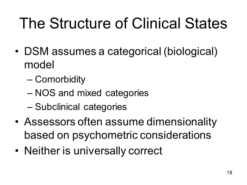 18 The Structure of Clinical States DSM assumes a categorical (biological) model –Comorbidity –NOS and mixed categories –Subclinical categories Assess