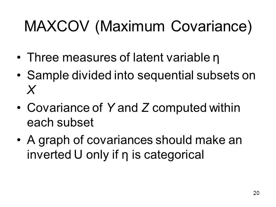 20 MAXCOV (Maximum Covariance) Three measures of latent variable η Sample divided into sequential subsets on X Covariance of Y and Z computed within e