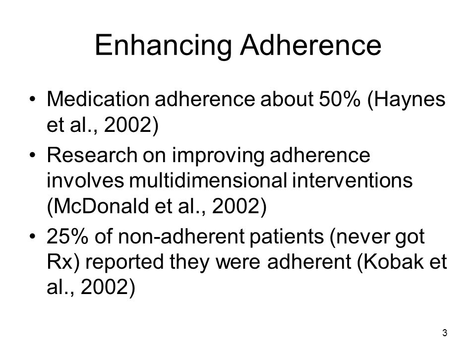 3 Enhancing Adherence Medication adherence about 50% (Haynes et al., 2002) Research on improving adherence involves multidimensional interventions (Mc