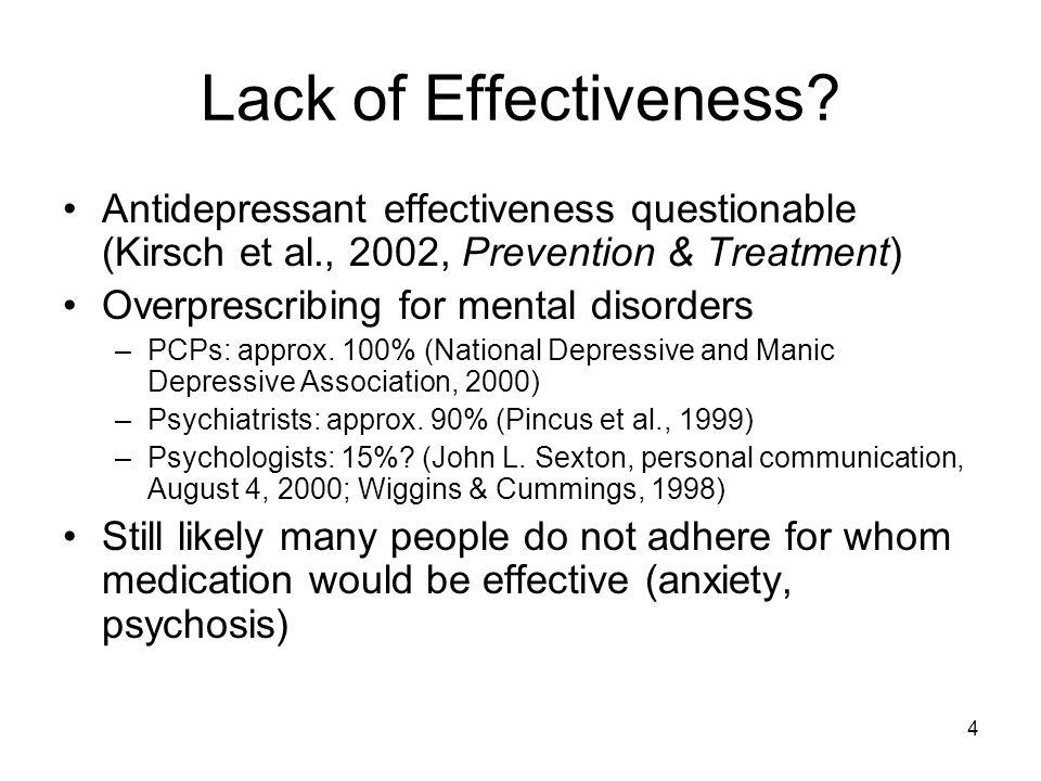 4 Lack of Effectiveness? Antidepressant effectiveness questionable (Kirsch et al., 2002, Prevention & Treatment) Overprescribing for mental disorders