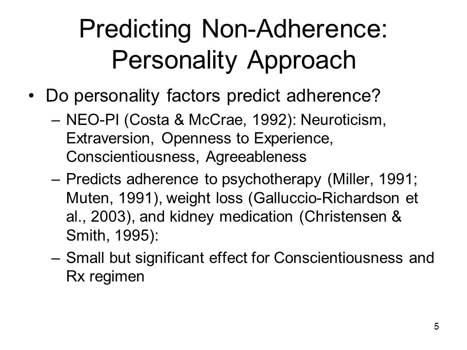 5 Predicting Non-Adherence: Personality Approach Do personality factors predict adherence? –NEO-PI (Costa & McCrae, 1992): Neuroticism, Extraversion,