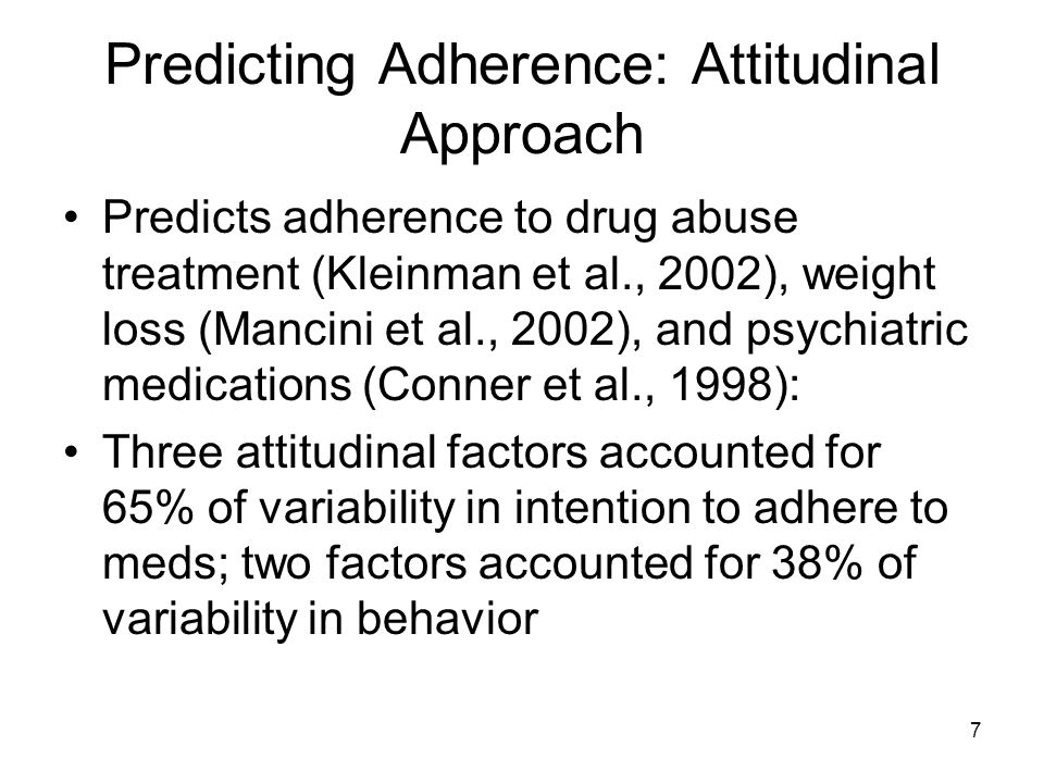 7 Predicting Adherence: Attitudinal Approach Predicts adherence to drug abuse treatment (Kleinman et al., 2002), weight loss (Mancini et al., 2002), a