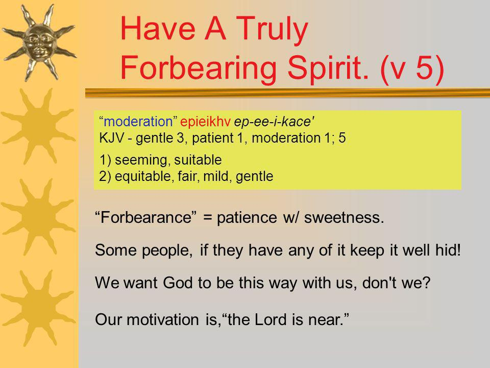 Have A Truly Forbearing Spirit. (v 5) Forbearance = patience w/ sweetness. Some people, if they have any of it keep it well hid! Our motivation is,the
