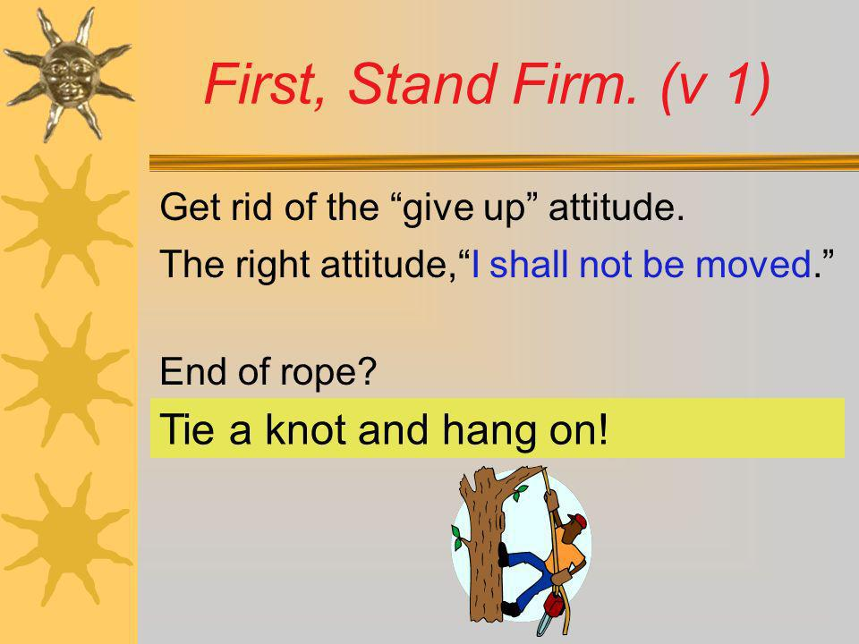 Get rid of the give up attitude. The right attitude,I shall not be moved. End of rope? First, Stand Firm. (v 1) Tie a knot and hang on!
