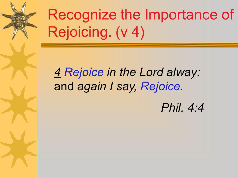 4 Rejoice in the Lord alway: and again I say, Rejoice. Phil. 4:4 Recognize the Importance of Rejoicing. (v 4)