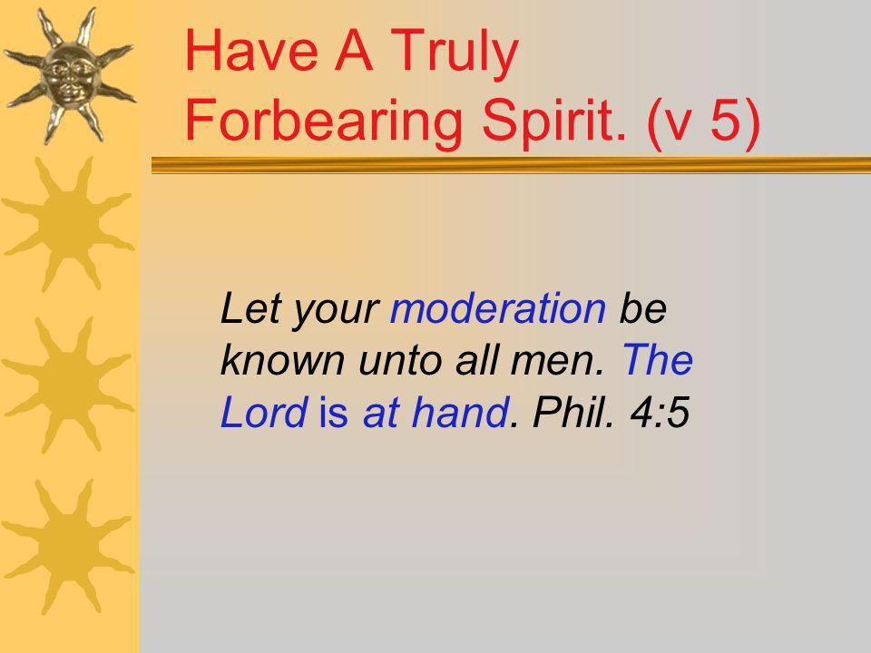 Have A Truly Forbearing Spirit. (v 5) Let your moderation be known unto all men. The Lord is at hand. Phil. 4:5