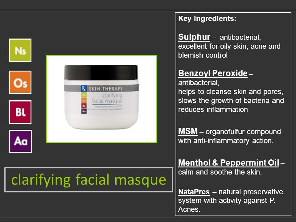 clarifying facial masque Key Ingredients: Sulphur – antibacterial, excellent for oily skin, acne and blemish control Benzoyl Peroxide – antibacterial, helps to cleanse skin and pores, slows the growth of bacteria and reduces inflammation MSM – organofulfur compound with anti-inflammatory action.