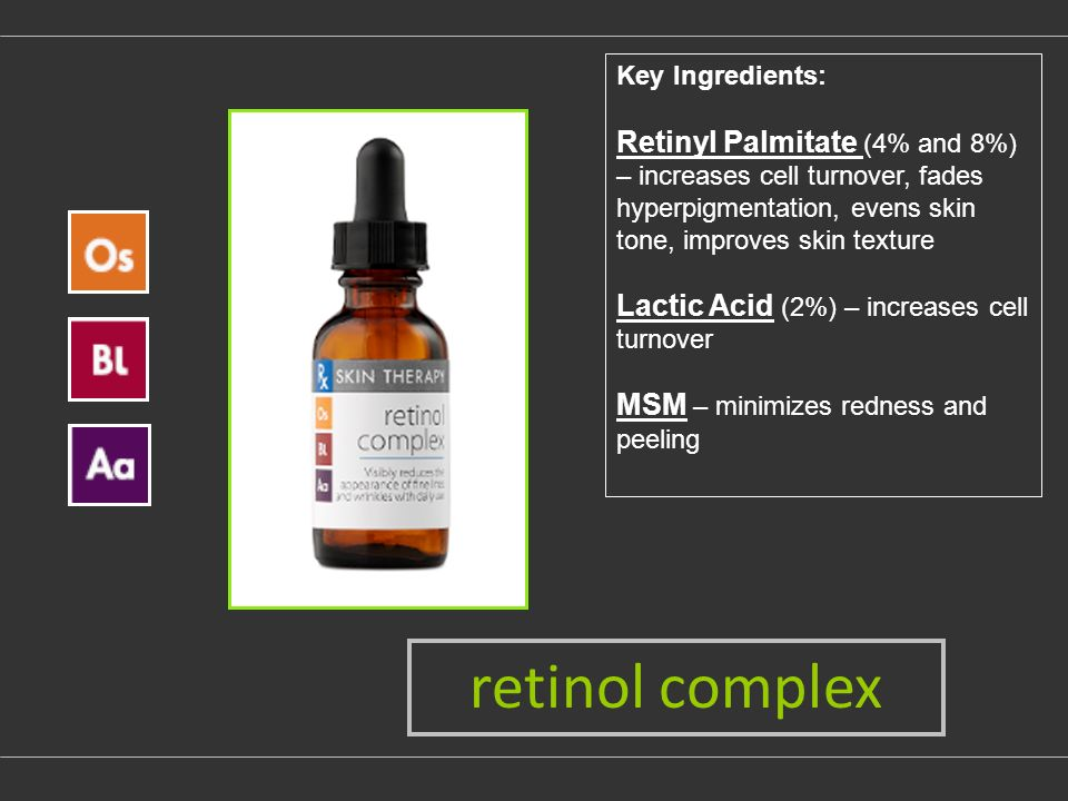 Key Ingredients: Retinyl Palmitate (4% and 8%) – increases cell turnover, fades hyperpigmentation, evens skin tone, improves skin texture Lactic Acid (2%) – increases cell turnover MSM – minimizes redness and peeling retinol complex