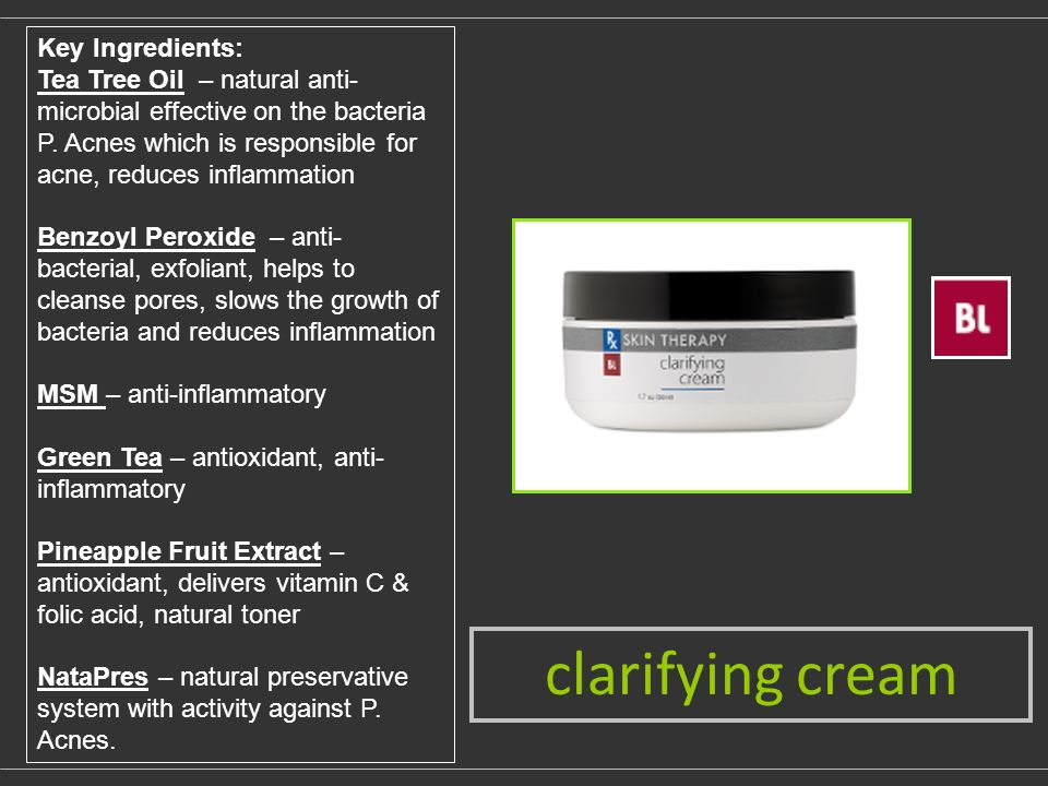 clarifying cream Key Ingredients: Tea Tree Oil – natural anti- microbial effective on the bacteria P.