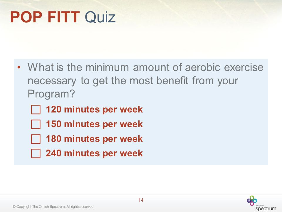 POP FITT Quiz 14 What is the minimum amount of aerobic exercise necessary to get the most benefit from your Program.