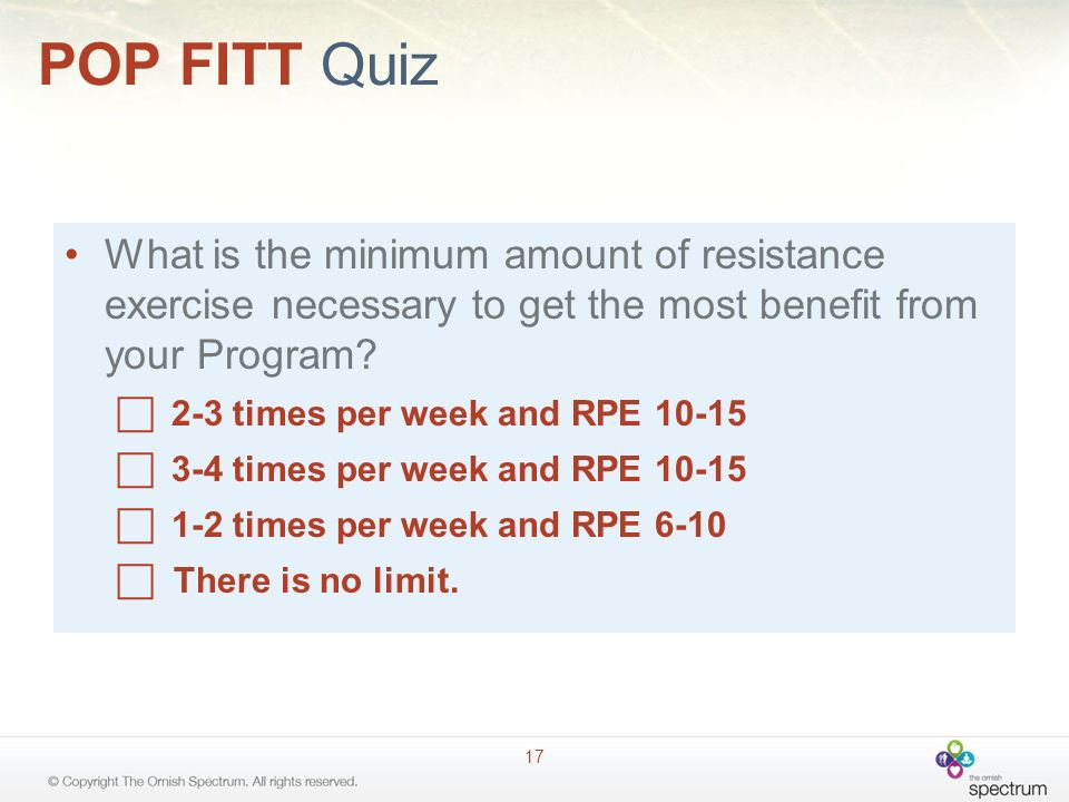 POP FITT Quiz 17 What is the minimum amount of resistance exercise necessary to get the most benefit from your Program? 2-3 times per week and RPE 10-