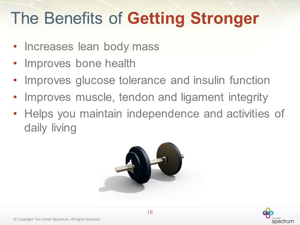 The Benefits of Getting Stronger Increases lean body mass Improves bone health Improves glucose tolerance and insulin function Improves muscle, tendon and ligament integrity Helps you maintain independence and activities of daily living 18