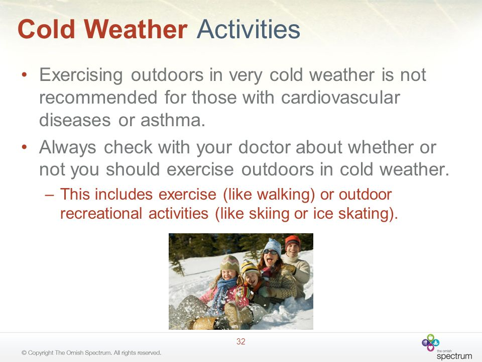 Cold Weather Activities Exercising outdoors in very cold weather is not recommended for those with cardiovascular diseases or asthma.