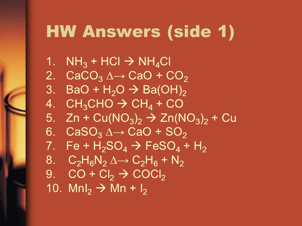 HW Answers (side 1) 1.NH 3 + HCl NH 4 Cl 2.CaCO 3 CaO + CO 2 3.BaO + H 2 O Ba(OH) 2 4.CH 3 CHO CH 4 + CO 5.Zn + Cu(NO 3 ) 2 Zn(NO 3 ) 2 + Cu 6.CaSO 3