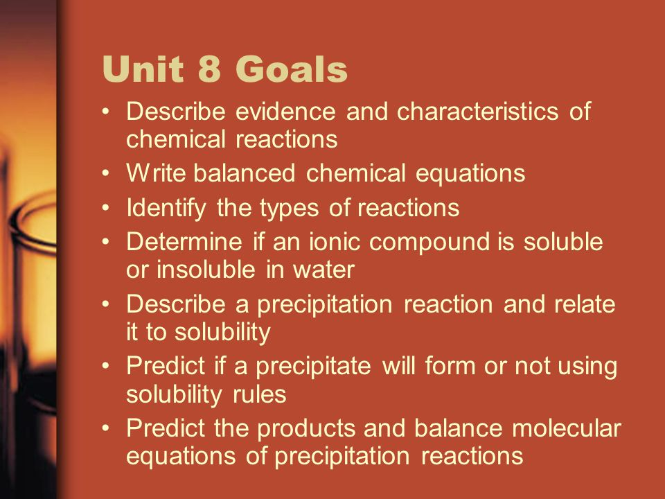 Unit 8 Goals Describe evidence and characteristics of chemical reactions Write balanced chemical equations Identify the types of reactions Determine i
