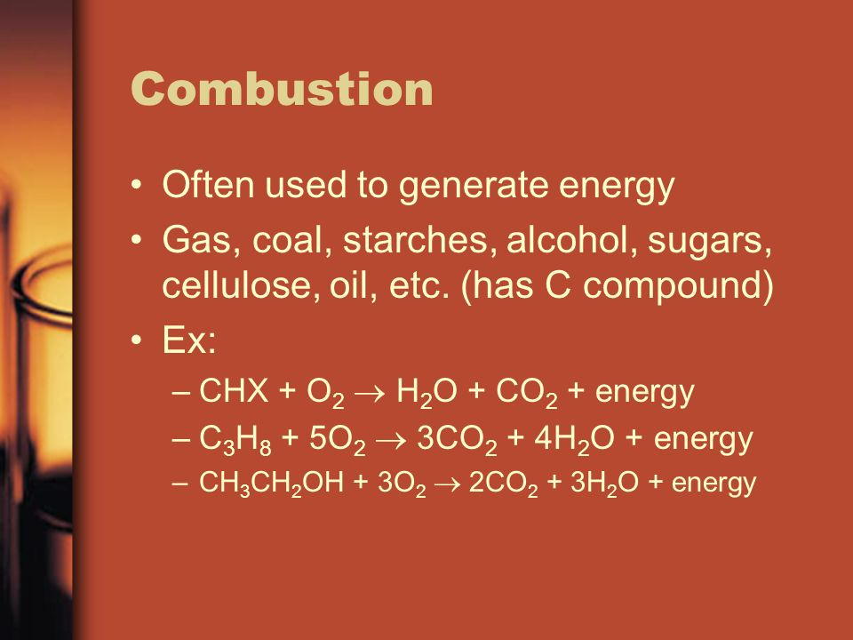 Combustion Often used to generate energy Gas, coal, starches, alcohol, sugars, cellulose, oil, etc. (has C compound) Ex: –CHX + O 2 H 2 O + CO 2 + ene