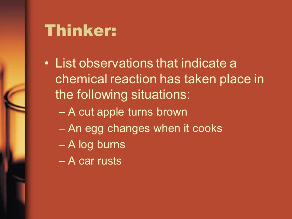 Thinker: List observations that indicate a chemical reaction has taken place in the following situations: –A cut apple turns brown –An egg changes whe