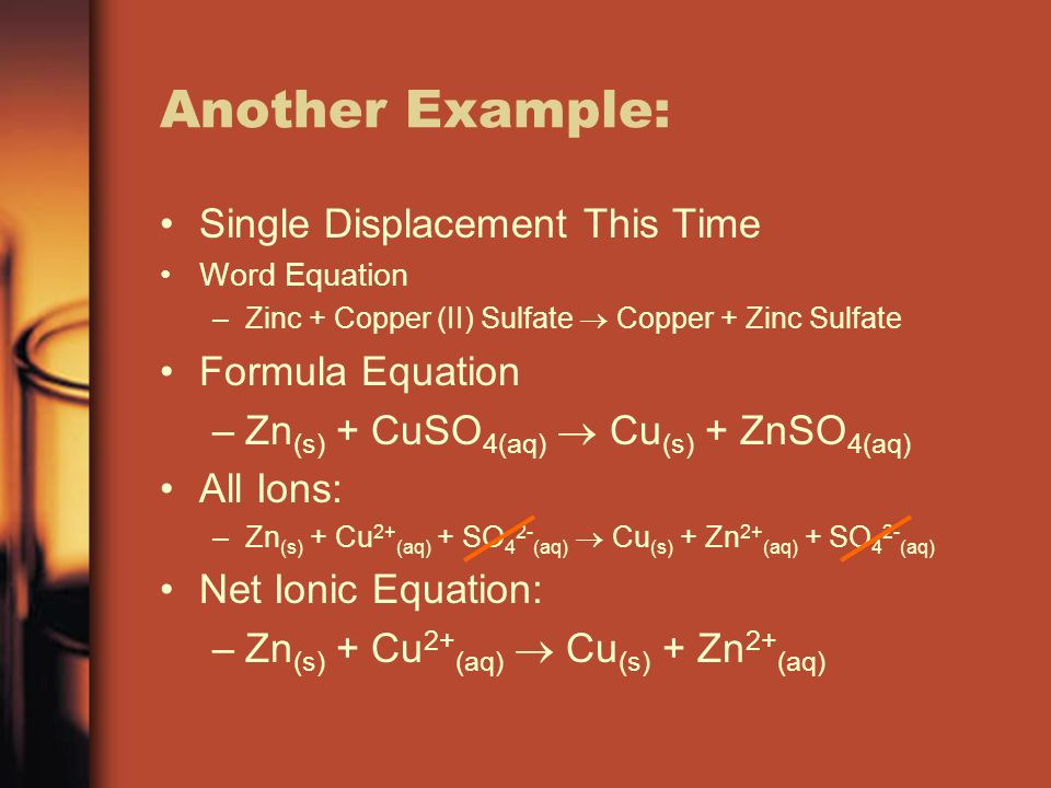 Another Example: Single Displacement This Time Word Equation –Zinc + Copper (II) Sulfate Copper + Zinc Sulfate Formula Equation –Zn (s) + CuSO 4(aq) C