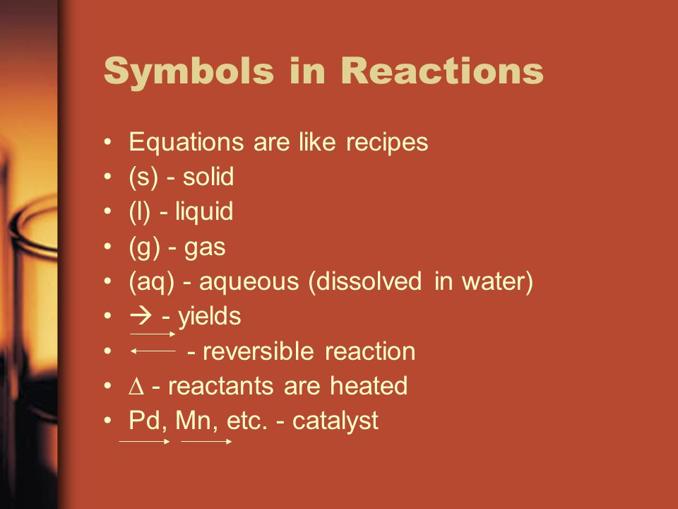 Symbols in Reactions Equations are like recipes (s) - solid (l) - liquid (g) - gas (aq) - aqueous (dissolved in water) - yields - reversible reaction