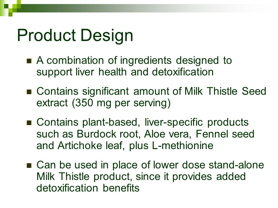 Product Design A combination of ingredients designed to support liver health and detoxification Contains significant amount of Milk Thistle Seed extract (350 mg per serving) Contains plant-based, liver-specific products such as Burdock root, Aloe vera, Fennel seed and Artichoke leaf, plus L-methionine Can be used in place of lower dose stand-alone Milk Thistle product, since it provides added detoxification benefits