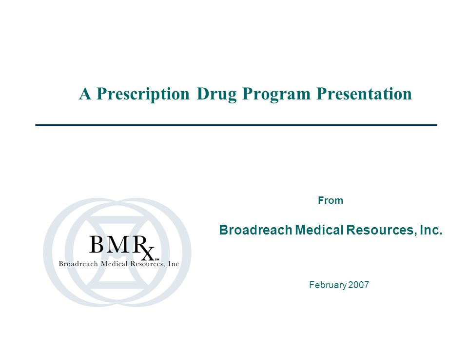 A Prescription Drug Program Presentation February 2007 From Broadreach Medical Resources, Inc.