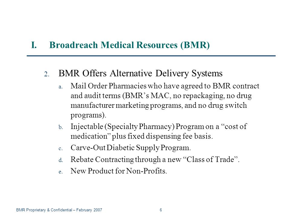 BMR Proprietary & Confidential – February 2007 7 I.Broadreach Medical Resources (BMR) 3.Product Selection Programs a.Value Based or Economic Formulary – based on clinical equivalency and cost effectiveness (Dispensing or Prescribing).