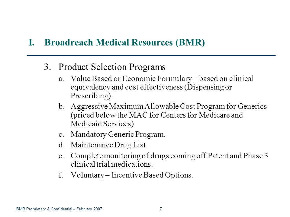 BMR Proprietary & Confidential – February 2007 7 I.Broadreach Medical Resources (BMR) 3.Product Selection Programs a.Value Based or Economic Formulary