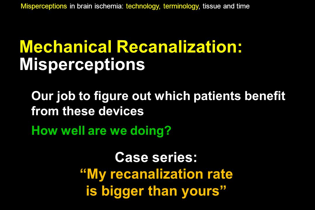 Mechanical Recanalization: Misperceptions Our job to figure out which patients benefit from these devices How well are we doing? Misperceptions in bra