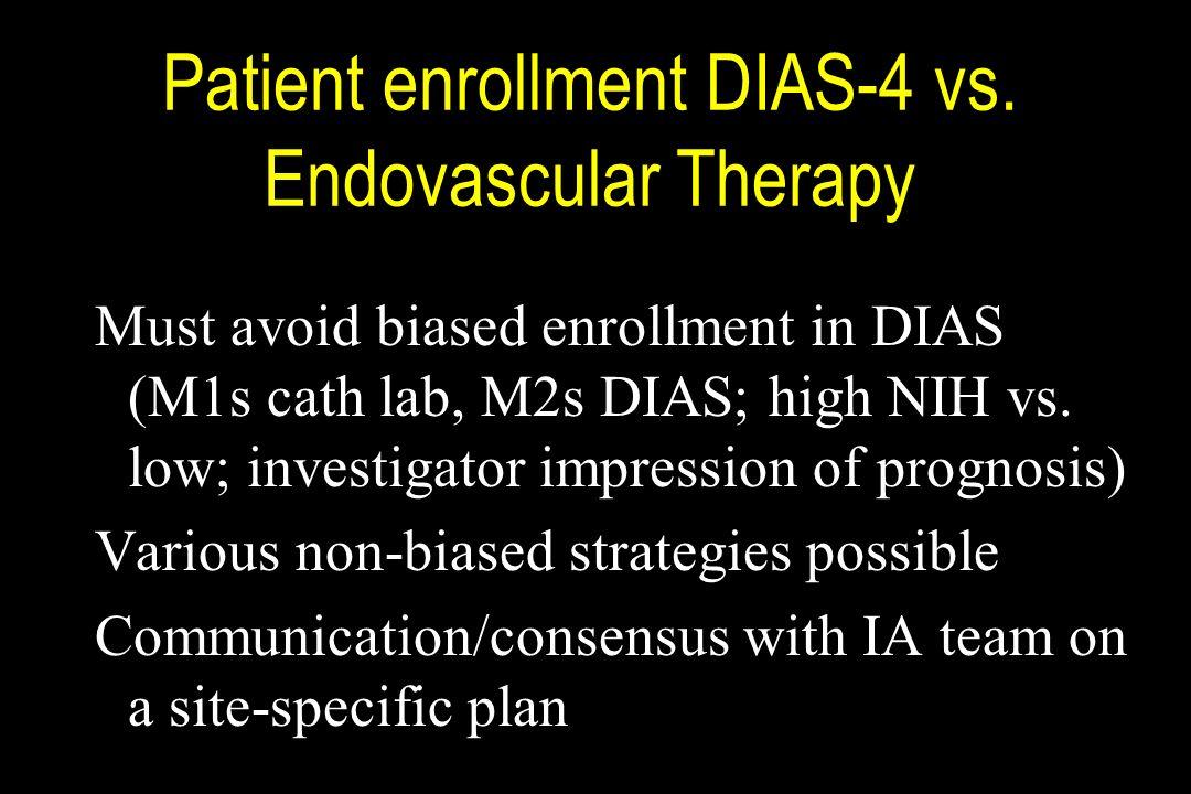 Patient enrollment DIAS-4 vs. Endovascular Therapy Must avoid biased enrollment in DIAS (M1s cath lab, M2s DIAS; high NIH vs. low; investigator impres