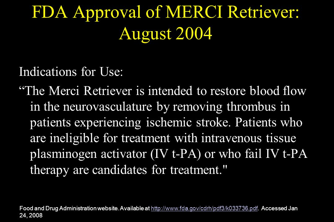 FDA Approval of MERCI Retriever: August 2004 Indications for Use: The Merci Retriever is intended to restore blood flow in the neurovasculature by rem