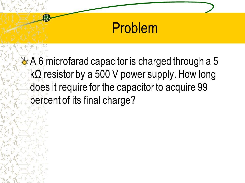 Problem A 6 microfarad capacitor is charged through a 5 kΩ resistor by a 500 V power supply. How long does it require for the capacitor to acquire 99