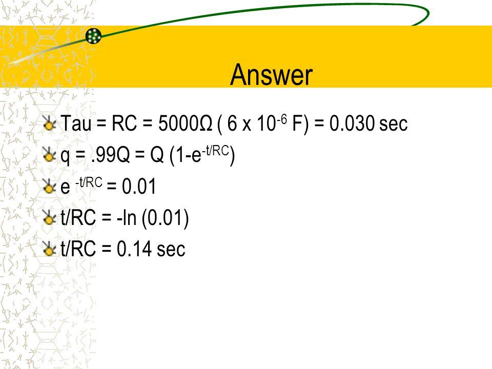 Answer Tau = RC = 5000Ω ( 6 x 10 -6 F) = 0.030 sec q =.99Q = Q (1-e -t/RC ) e -t/RC = 0.01 t/RC = -ln (0.01) t/RC = 0.14 sec