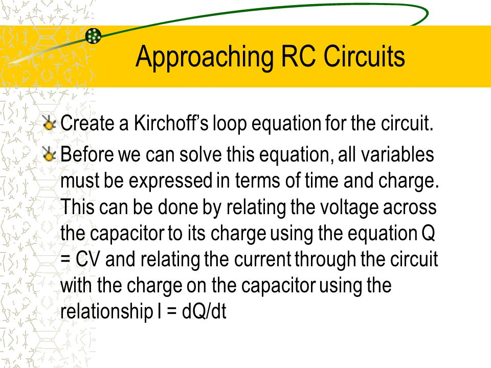 Approaching RC Circuits Create a Kirchoffs loop equation for the circuit. Before we can solve this equation, all variables must be expressed in terms