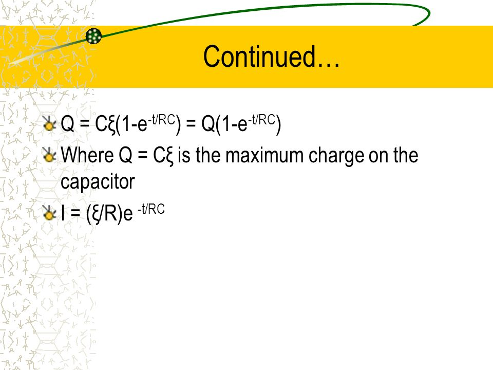 Continued… Q = Cξ(1-e -t/RC ) = Q(1-e -t/RC ) Where Q = Cξ is the maximum charge on the capacitor I = (ξ/R)e -t/RC