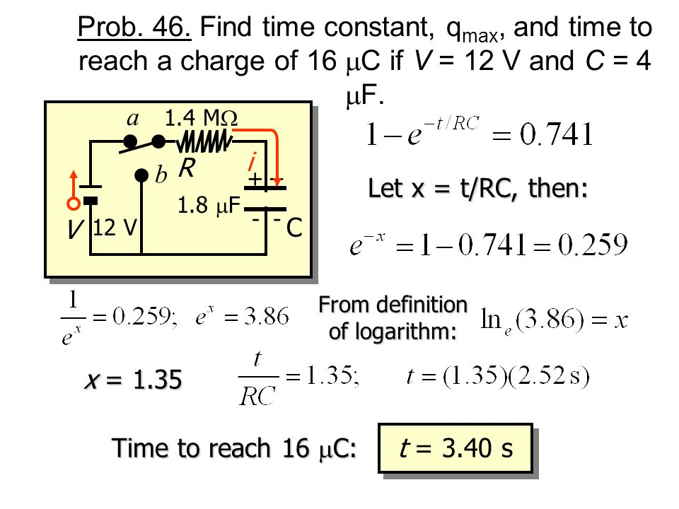 Prob. 46. Find time constant, q max, and time to reach a charge of 16 C if V = 12 V and C = 4 F. R V 1.8 F ++ -- a b i 1.4 M C 12 V = RC = (1.4 MW)(1.