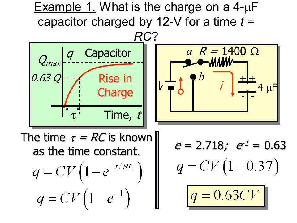 RC Circuit: Charging Capacitor R V C ++ -- a b i Instantaneous charge q on a charging capacitor: At time t = 0: q = CV(1 - 1); q = 0 At time t = : q =