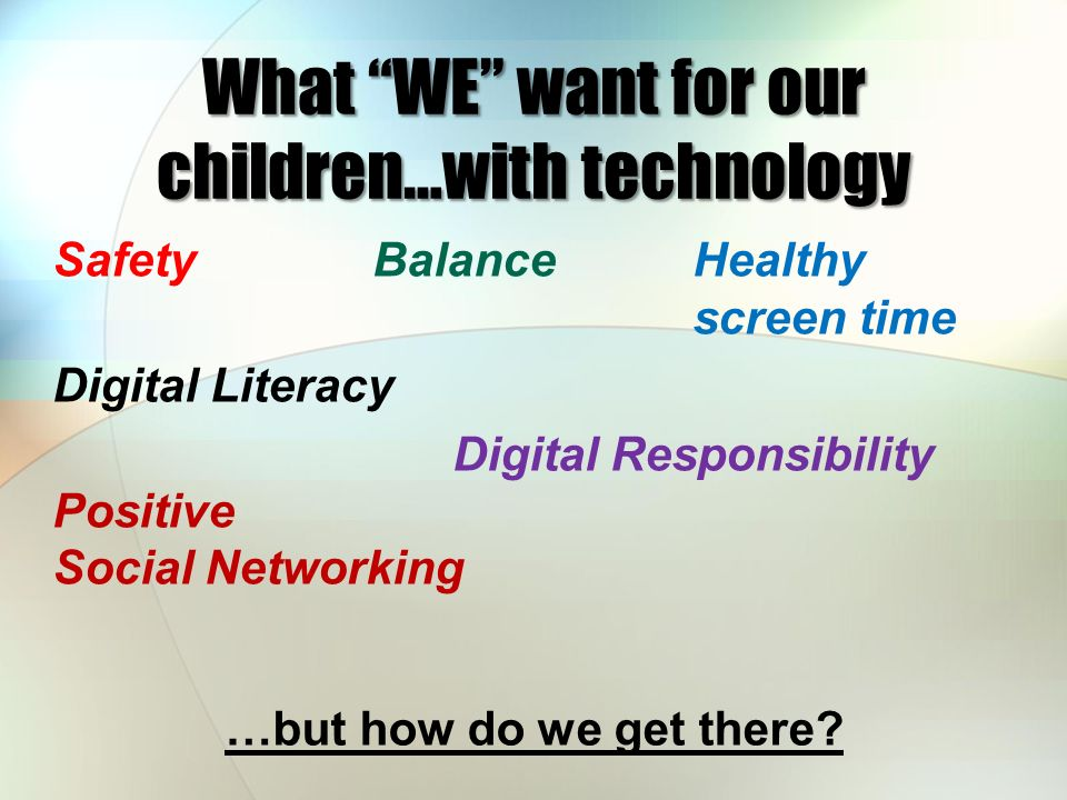 What WE want for our children…with technology SafetyBalanceHealthy screen time Digital Literacy Digital Responsibility Positive Social Networking …but