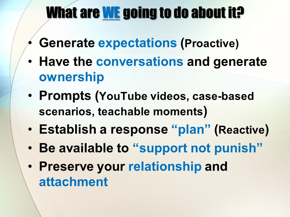 What are WE going to do about it? Generate expectations ( Proactive) Have the conversations and generate ownership Prompts ( YouTube videos, case-base