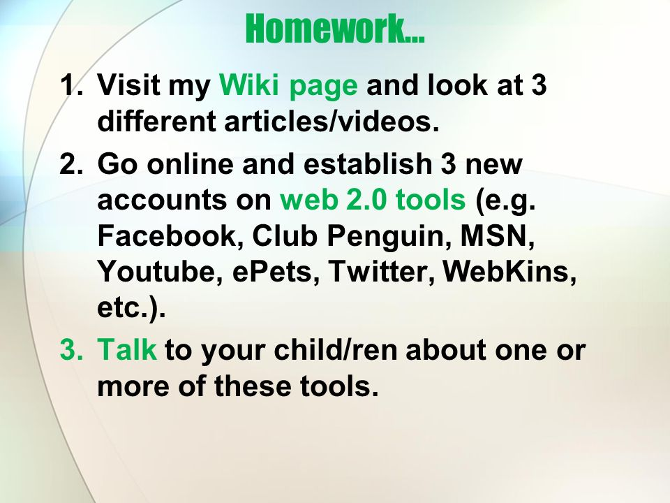Homework… 1.Visit my Wiki page and look at 3 different articles/videos. 2.Go online and establish 3 new accounts on web 2.0 tools (e.g. Facebook, Club