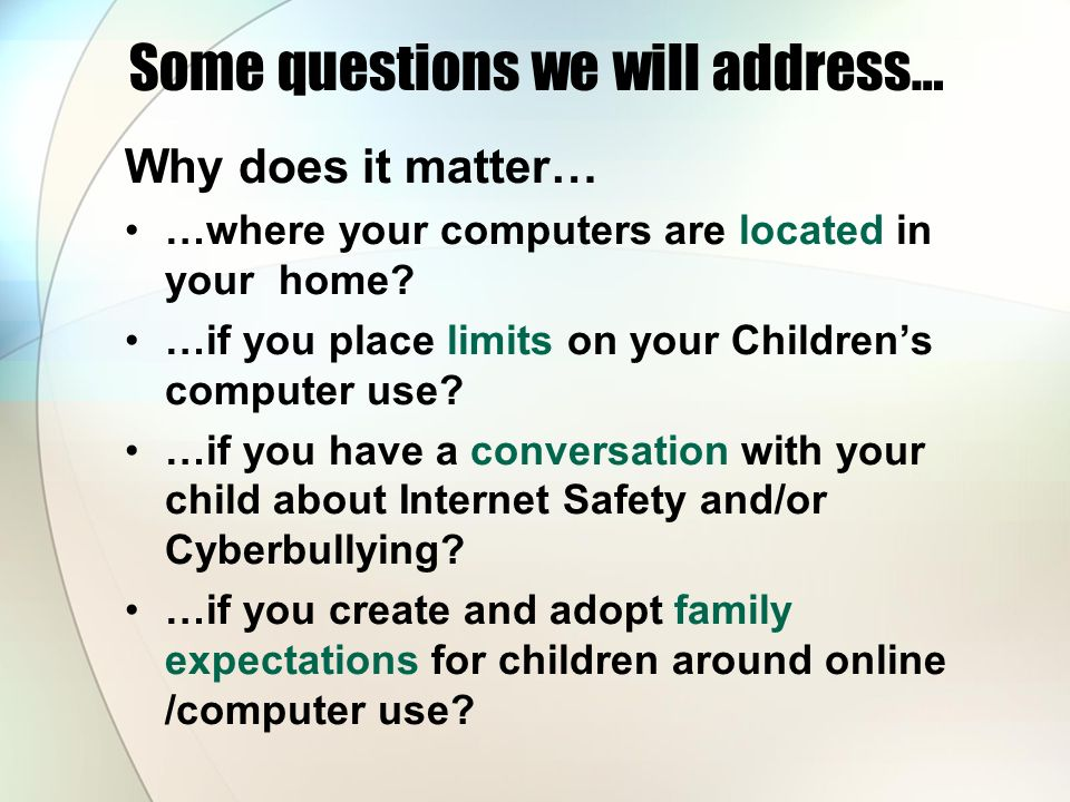 Some questions we will address… Why does it matter… …where your computers are located in your home? …if you place limits on your Childrens computer us